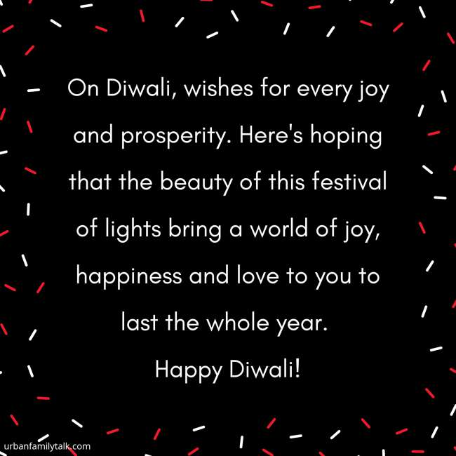 On Diwali, wishes for every joy and prosperity. Here's hoping that the beauty of this festival of lights bring a world of joy, happiness and love to you to last the whole year. Happy Diwali!