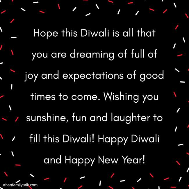 Hope this Diwali is all that you are dreaming of full of joy and expectations of good times to come. Wishing you sunshine, fun and laughter to fill this Diwali! Happy Diwali and Happy New Year!