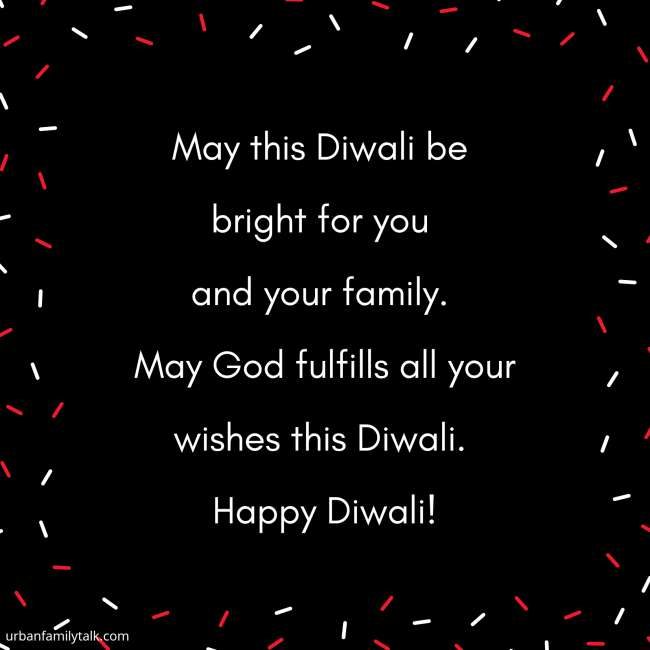 May this Diwali be bright for you and your family. May God fulfill all your wishes this Diwali. Happy Diwali!