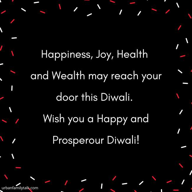 Happiness, Joy, Health and Wealth may reach your door this Diwali. Wish you a Happy and Prosperour Diwali!