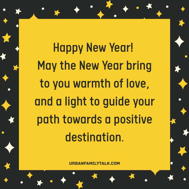Happy New Year! May the New Year bring to you warmth of love, and a light to guide your path towards a positive destination.