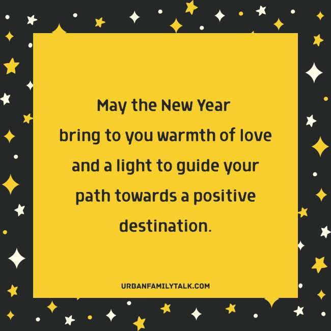 May the New Year bring to you warmth of love and a light to guide your path towards a positive destination.