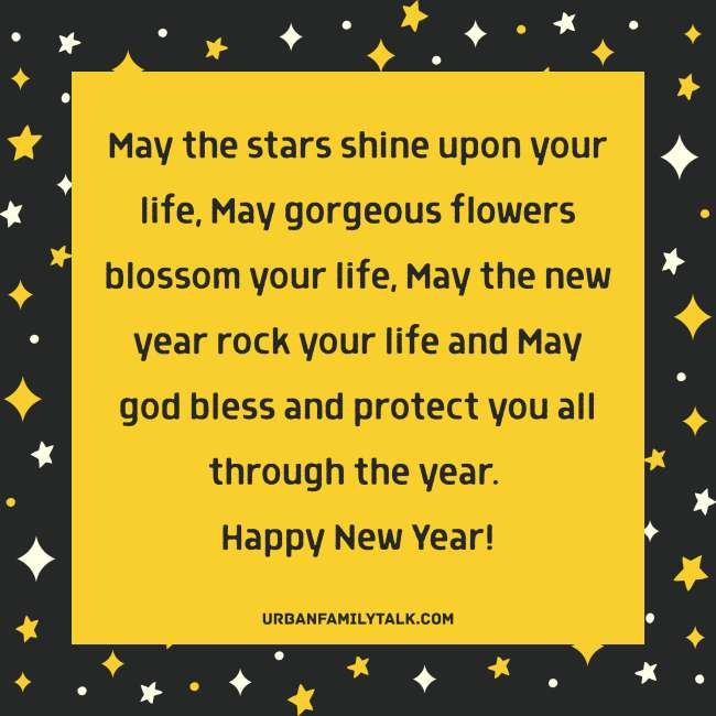 May the stars shine upon your life, May gorgeous flowers blossom your life, May the new year rock your life and May god bless and protect you all through the year. Happy New Year!