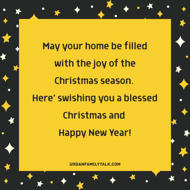 May your home be filled with the joy of the Christmas season. Here' swishing you a blessed Christmas and Happy New Year!