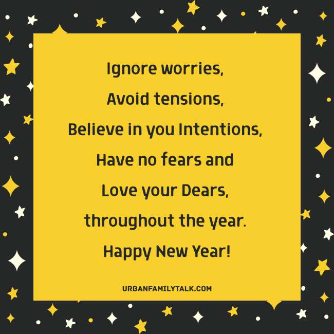 Ignore worries, Avoid tensions, Believe in you Intentions, Have no fears and Love your Dears, throughout the year. Happy New Year!