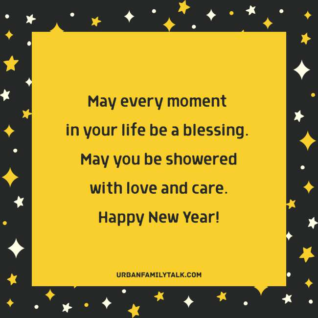 May every moment in your life be a blessing. May you be showered with love and care. Happy New Year!