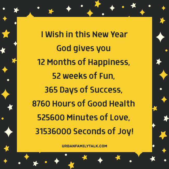 I Wish in this New Year God gives you 12 Months of Happiness, 52 weeks of Fun, 365 Days of Success, 8760 Hours of Good Health, 525600 Minutes of Love, 31536000 Seconds of Joy!