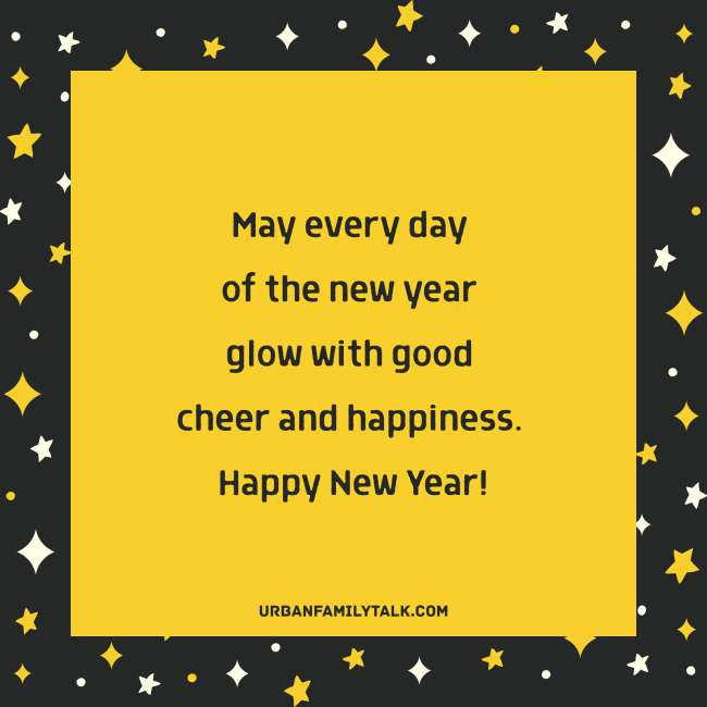 May every day of the new year glow with good cheer and happiness. Happy New Year!