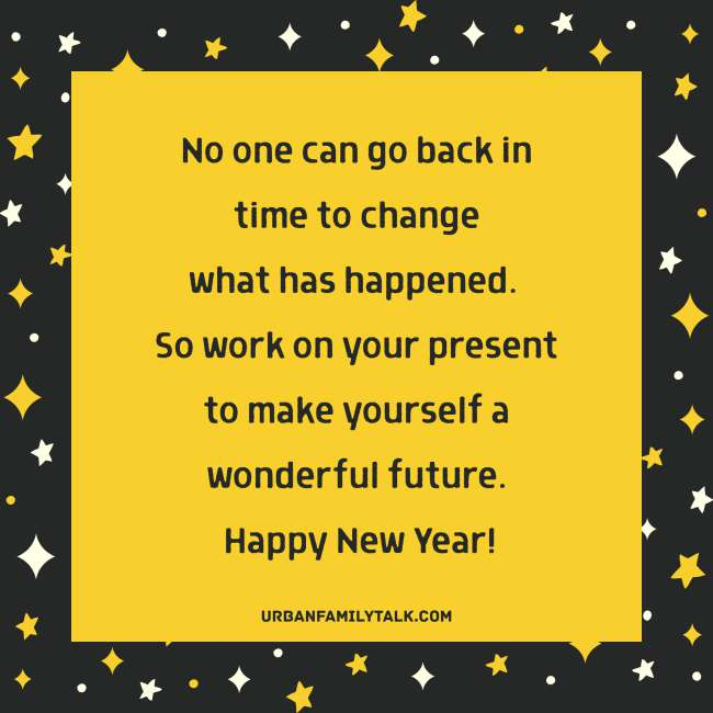 No one can go back in time to change what has happened. So work on your present to make yourself a wonderful future. Happy New Year!