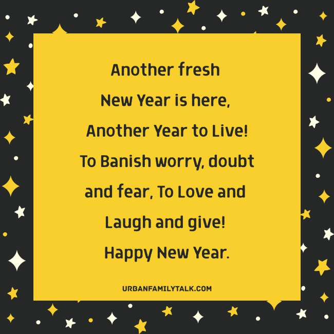 Another fresh New Year is here, Another Year to Live! To Banish worry, doubt and fear, To Love and Laugh and give! Happy New Year.