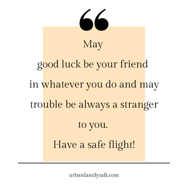 May good luck be your friend in whatever you do and may trouble be always a stranger to you. Have a safe flight!