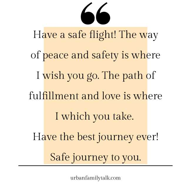Have a safe flight! The way of peace and safety is where I wish you go. The path of fulfillment and love is where I which you take. Have the best journey ever! Safe journey to you.