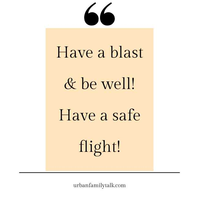 Have a blast & be well! Have a safe flight!