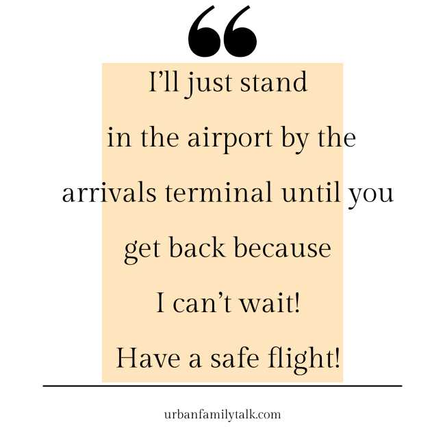 I'll just stand in the airport by the arrivals terminal until you get back because I can't wait! Have a safe flight!