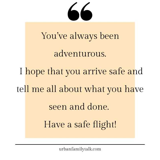 You've always been adventurous. I hope that you arrive safe and tell me all about what you have seen and done. Have a safe flight!