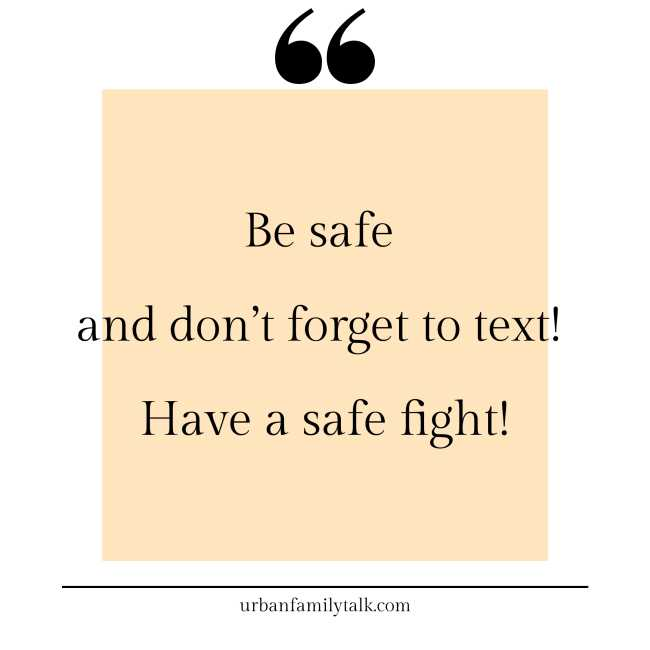 Be safe and don't forget to text! Have a safe fight!