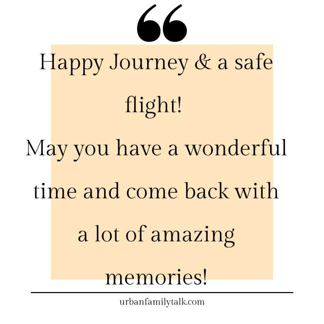 Happy Journey & a safe flight! May you have a wonderful time and come back with a lot of amazing memories!