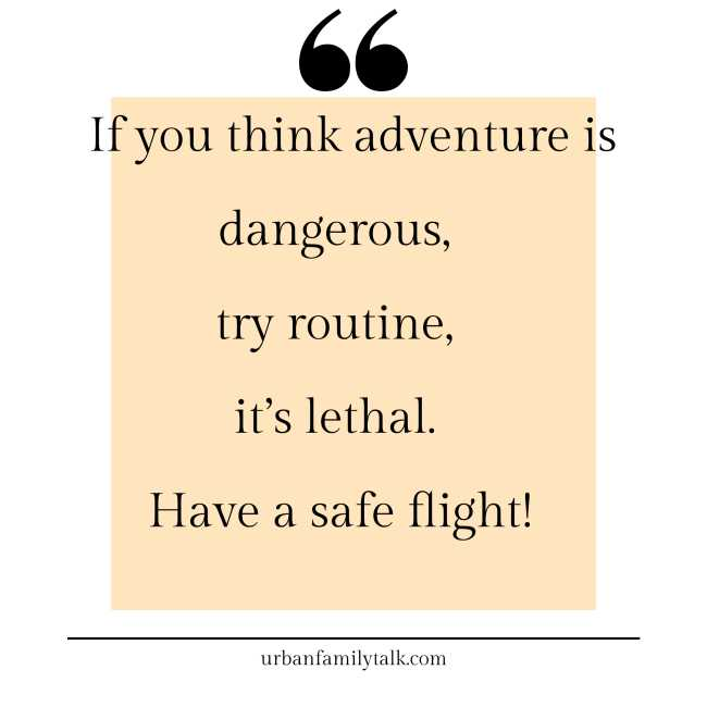 If you think adventure is dangerous, try routine, it's lethal. Have a safe flight!