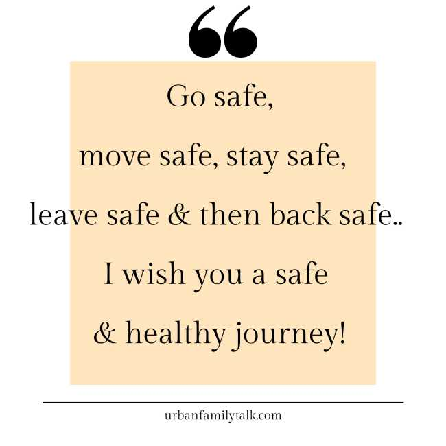 Go safe, move safe, stay safe, leave safe & then back safe.. I wish you a safe & healthy journey!