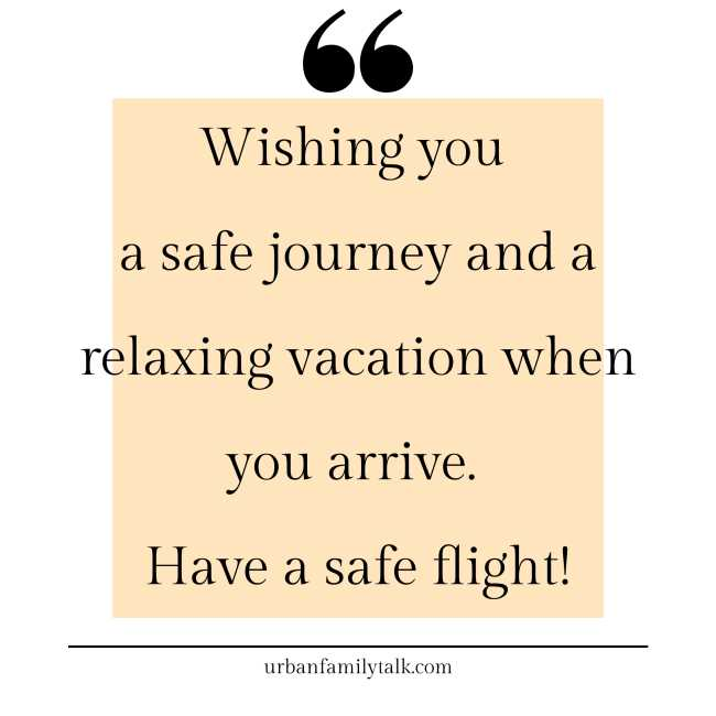 Wishing you a safe journey and a relaxing vacation when you arrive. Have a safe flight!