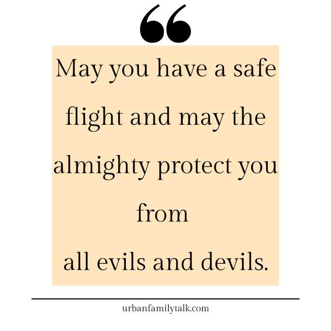 May you have a safe flight and may the almighty protect you from all evils and devils.