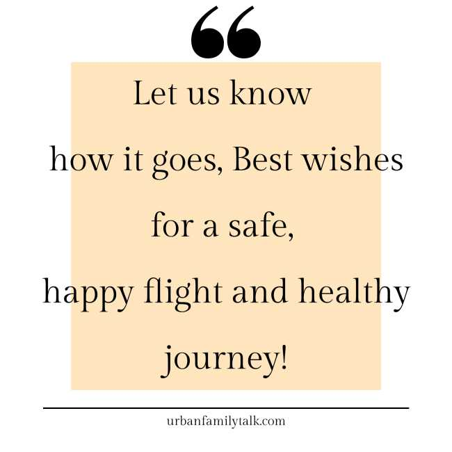 Let us know how it goes, Best wishes for a safe, happy flight and healthy journey!