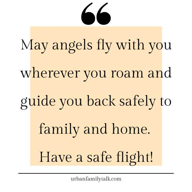 May angels fly with you wherever you roam and guide you back safely to family and home. Have a safe flight!