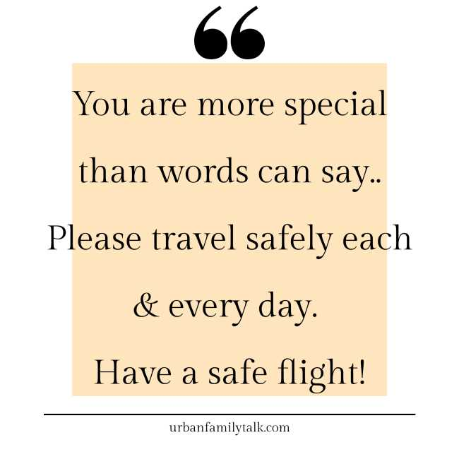 You are more special than words can say.. Please travel safely each & every day. Have a safe flight!