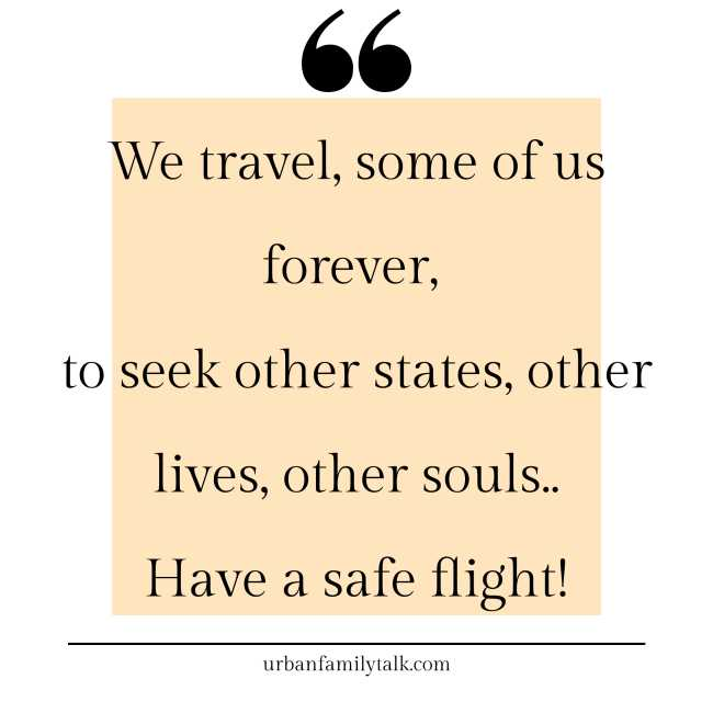 We travel, some of us forever, to seek other states, other lives, other souls. Have a safe flight!