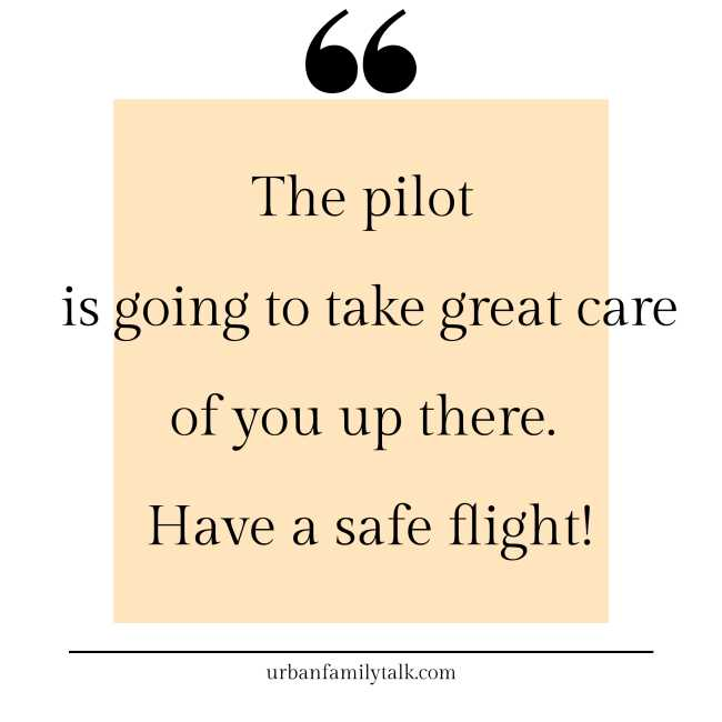The pilot is going to take great care of you up there. Have a safe flight!