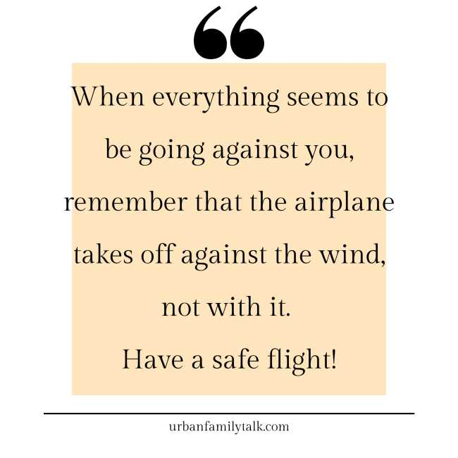 When everything seems to be going against you, remember that the airplane takes off against the wind, not with it. Have a safe flight!