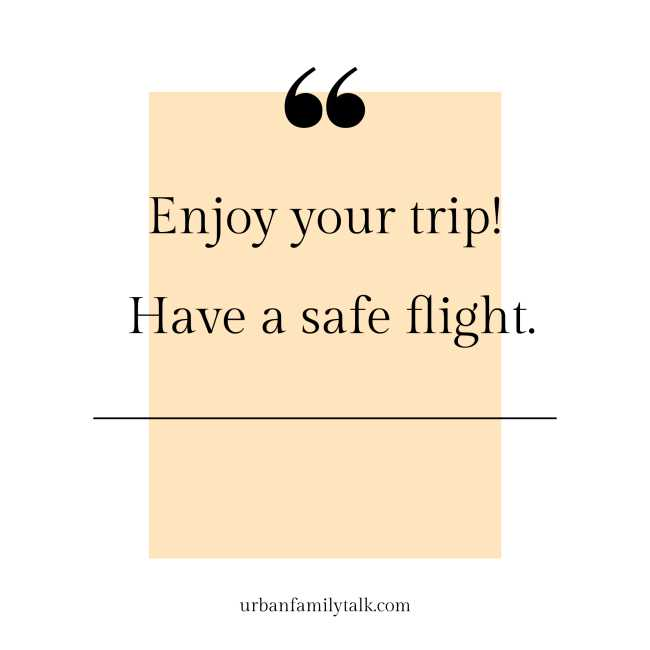 Enjoy your trip! Have a safe flight.