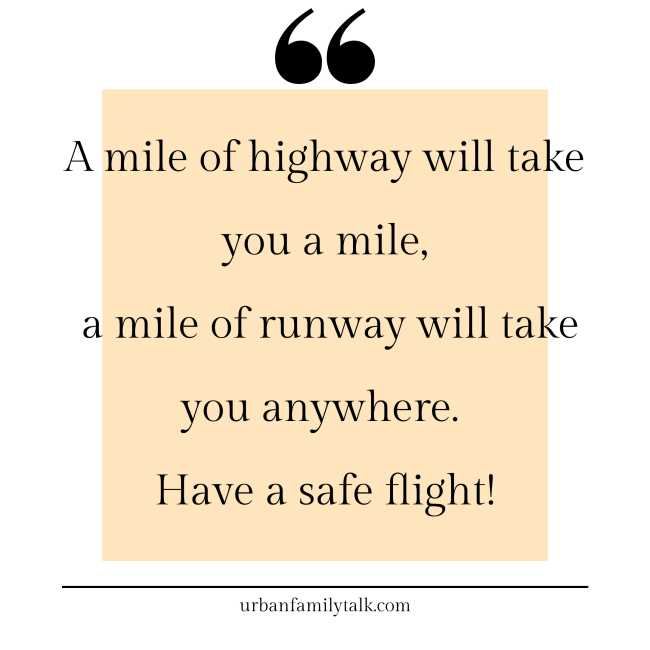 A mile of highway will take you a mile, a mile of runway will take you anywhere. Have a safe flight!