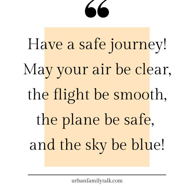 Have a safe journey! May your air be clear, the flight be smooth, the plane be safe, and the sky be blue!