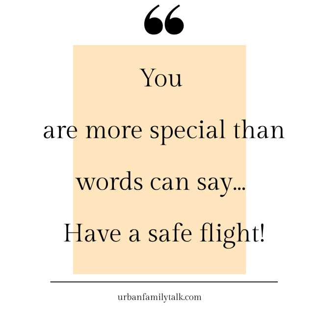 You are more special than words can say… Have a safe flight!