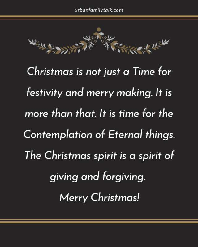 Christmas is not just a Time for festivity and merry making. It is more than that. It is time for the Contemplation of Eternal things. The Christmas spirit is a spirit of giving and forgiving. Merry Christmas!