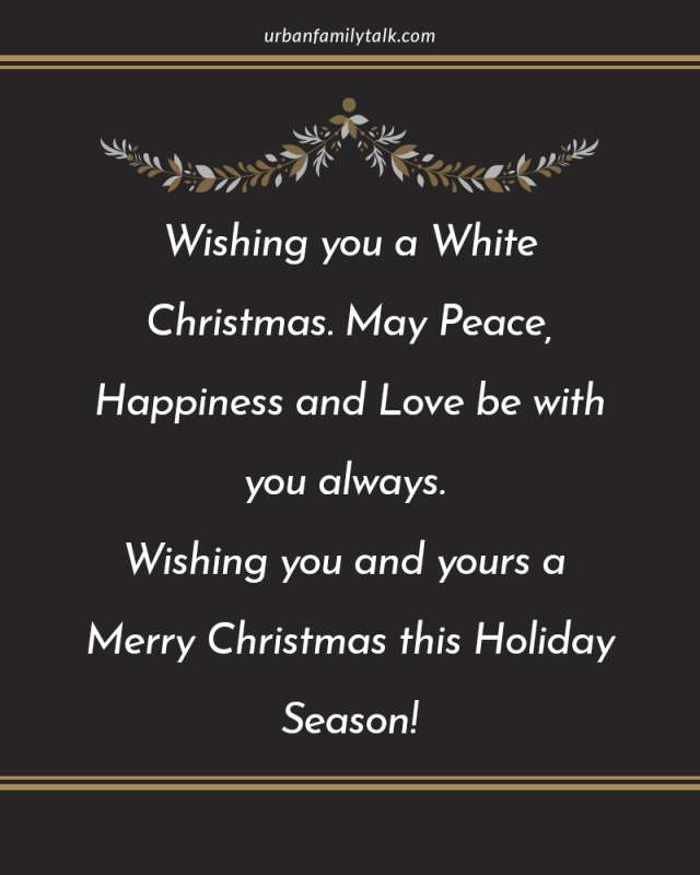 Wishing you a White Christmas. May Peace, Happiness and Love be with you always. Wishing you and yours a Merry Christmas this Holiday Season!