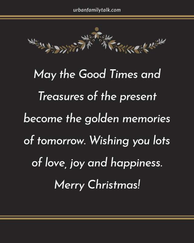 May the Good Times and Treasures of the present become the golden memories of tomorrow. Wishing you lots of love, joy and happiness. Merry Christmas!