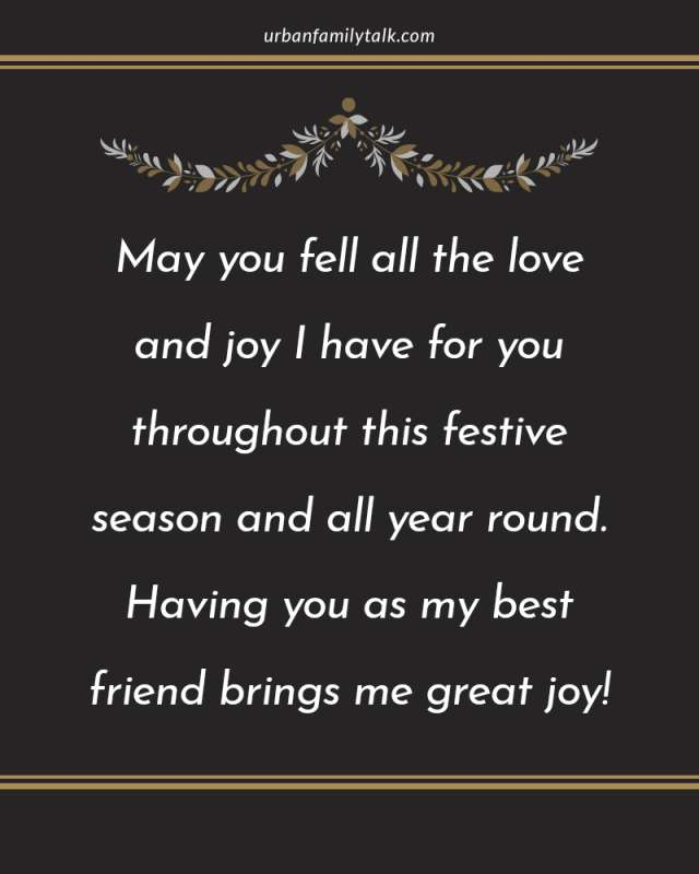 May you fell all the love and joy I have for you throughout this festive season and all year round. Having you aas my best friend brings me great joy!