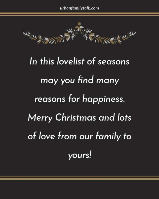 In this lovelist of seasons may you find many reasons for happiness. Merry Christmas and lots of love from our family to yours!
