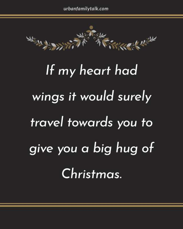 If my heart had wings it would surely travel towards you to give you a big hug of Christmas.