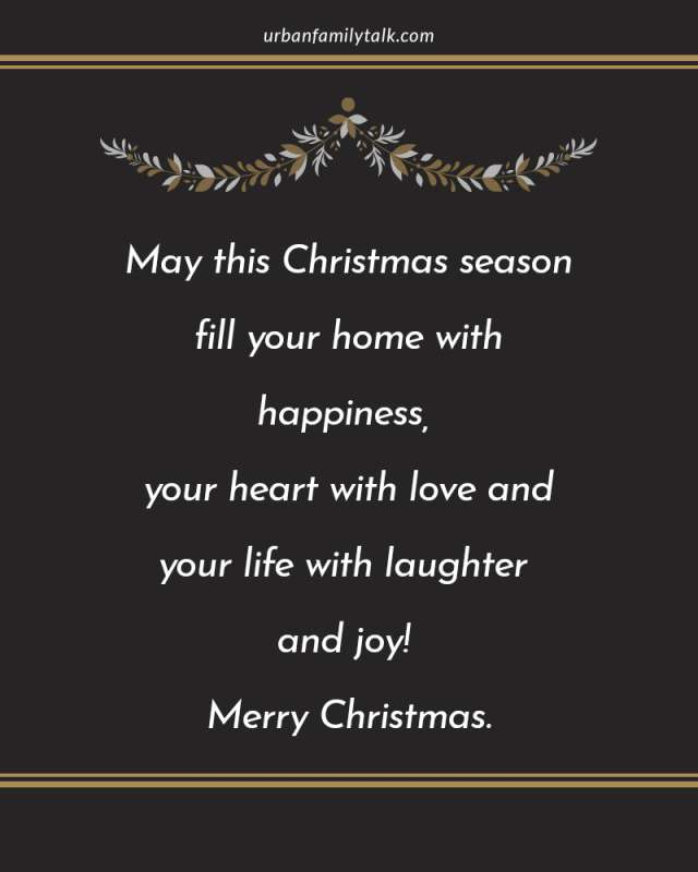 May this Christmas season fill your home with happiness, your heart with love and your life with laughter and joy! Merry Christmas.