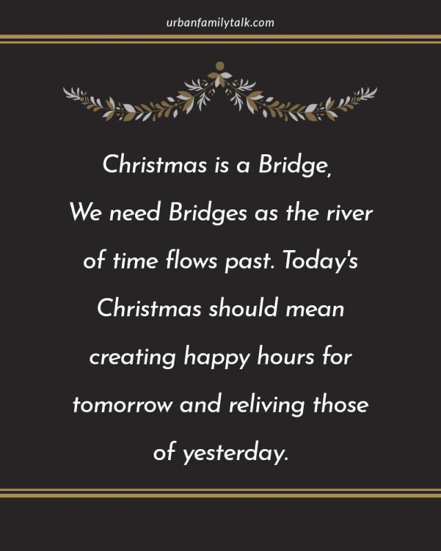 Christmas is a Bridge, We need Bridges as the river of time flows past. Today's Christmas should mean creating happy hours for tomorrow and reliving those of yesterday.