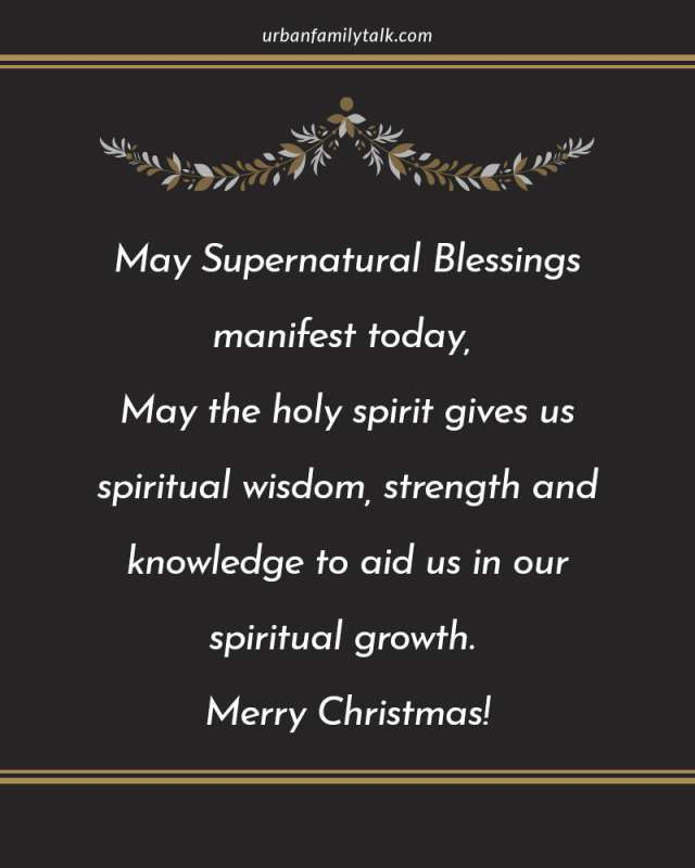 May Supernatural Blessings manifest today, May the holy spirit gives us spiritual wisdom, strength and knowledge to aid us in our spiritual growth. Merry Christmas!