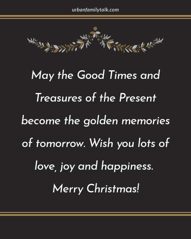 May the Good Times and Treasures of the Present become the golden memories of tomorrow. Wish you lots of love, joy and happiness. Merry Christmas!