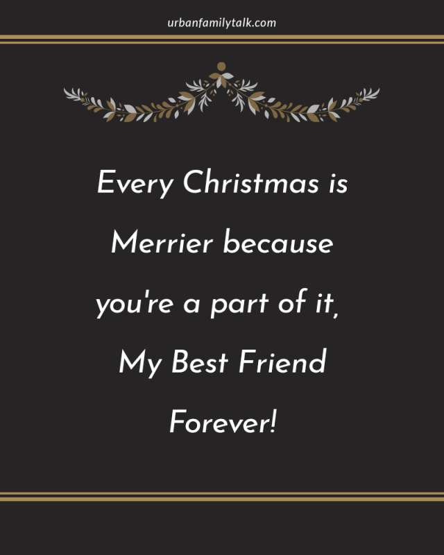 Every Christmas is Merrier because you're a part of it, My Best Friend Forever!