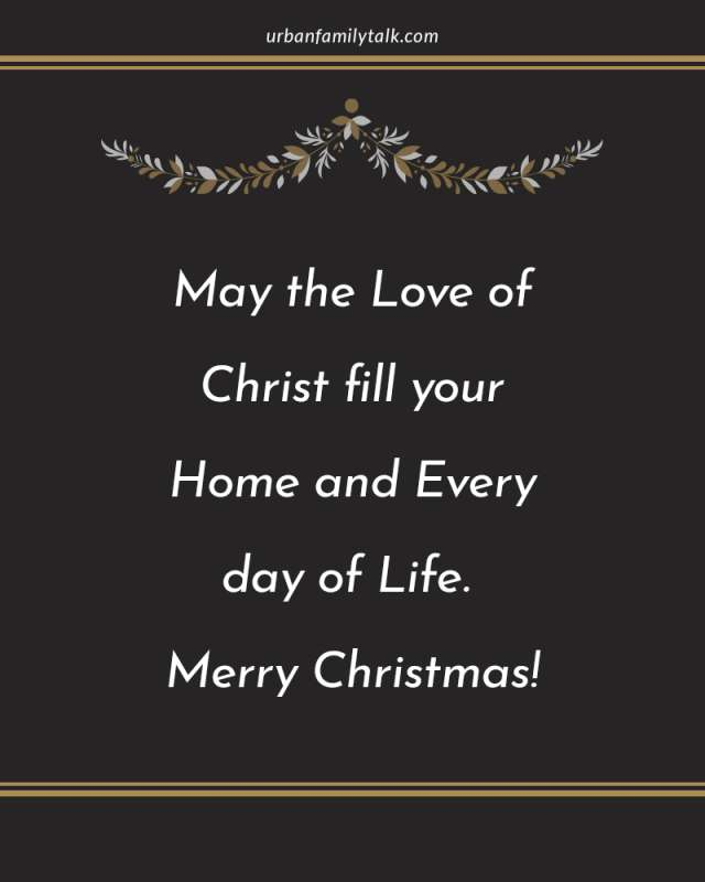 May the Love of Christ fill your Home and Every day of Life. Merry Christmas!