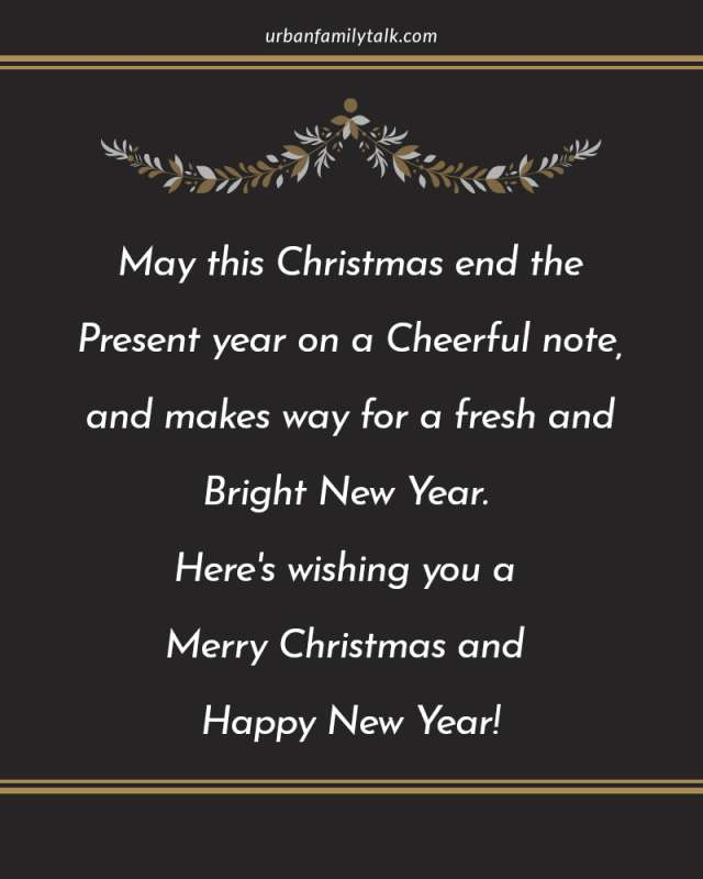 May this Christmas end the Present year on a Cheerful note, and makes way for a fresh and bright new year. Here's wishing you a Merry Christmas and Happy New Year!