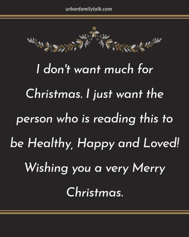 I don't want much for Christmas. I just want the person who is reading this to be Healthy, Happy and Loved! Wishing you a very Merry Christmas.