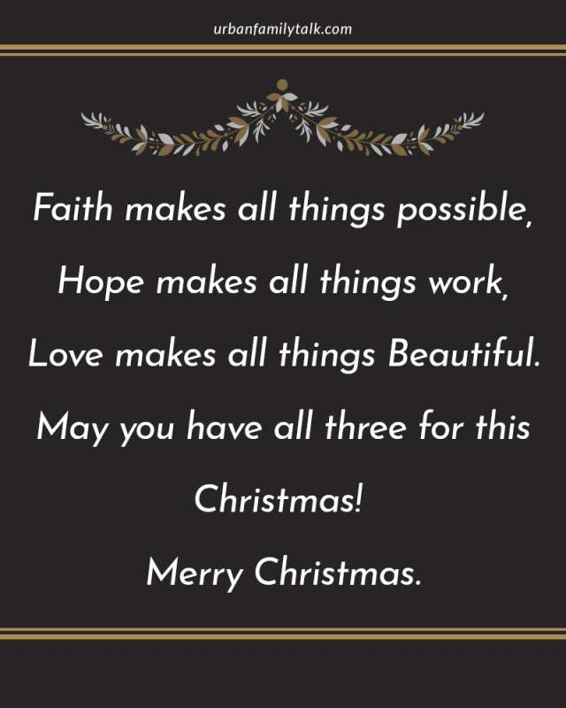 Faith makes all things possible, Hope makes all things work, Love makes all things Beautiful. May you have all three for this Christmas! Merry Christmas.